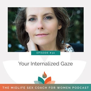 The Midlife Sex Coach for Women Podcast with Dr. Sonia Wright | My Internalized Gaze