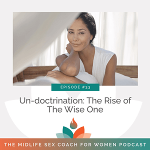 The Midlife Sex Coach for Women Podcast with Dr. Sonia Wright | Un-doctrination: The Rise of The Wise One