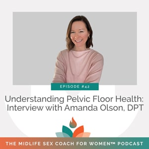 The Midlife Sex Coach for Women Podcast with Dr. Sonia Wright | Understanding Pelvic Floor Health: Interview with Amanda Olson, DPT