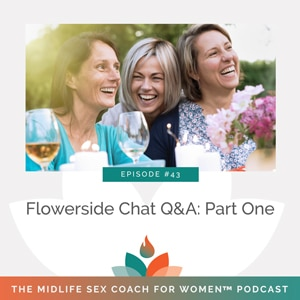 The Midlife Sex Coach for Women Podcast with Dr. Sonia Wright   Flowerside Chat Q&A: Part One