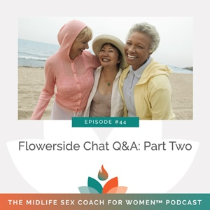 The Midlife Sex Coach for Women Podcast with Dr. Sonia Wright | Flowerside Chat Q&A: Part Two