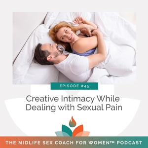 The Midlife Sex Coach for Women Podcast with Dr. Sonia Wright   Creative Intimacy While Dealing with Sexual Pain