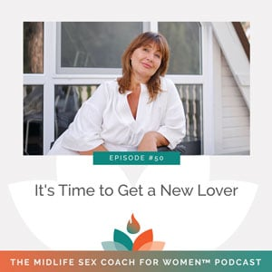 The Midlife Sex Coach for Women Podcast with Dr. Sonia Wright   It's Time to Get a New Lover