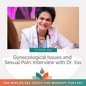 The Midlife Sex Coach for Women Podcast with Dr. Sonia Wright   Gynecological Issues and Sexual Pain: Interview with Dr. Yas