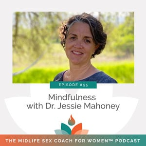 The Midlife Sex Coach for Women Podcast with Dr. Sonia Wright   Mindfulness with Dr. Jessie Mahoney