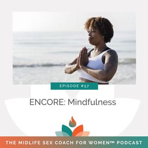The Midlife Sex Coach for Women Podcast with Dr. Sonia Wright | ENCORE: Mindfulness